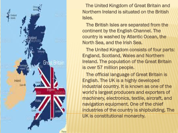 The United Kingdom of Great Britain and Northern Ireland is situated on the British Isles. The British Isles are separated from the continent by the English Channel. The country is washed by Atlantic Ocean, the North Sea, and the Irish Sea. The United Kingdom consists of four parts: England, Scotland, Wales and Northern Ireland. The population of the Great Britain is over 57 million people. The official language of Great Britain is English. The UK is a highly developed industrial country. It is known as one of the world's largest producers and exporters of machinery, electronics, textile, aircraft, and navigation equipment. One of the chief industries of the country is shipbuilding. The UK is constitutional monarchy.