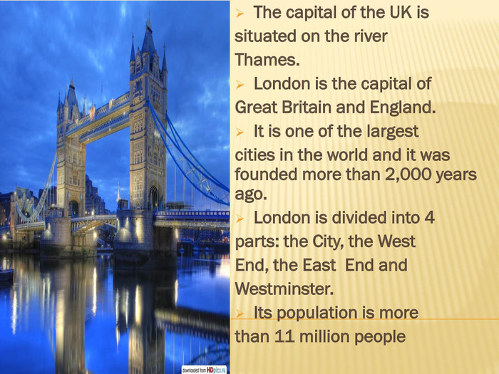The capital of the UK issituated on the river. Thames. London is the capital of. Great Britain and England. It is one of the largestcities in the world and it was founded more than 2,000 years ago. London is divided into 4parts: the City, the West. End, the East End and. Westminster. Its population is morethan 11 million people