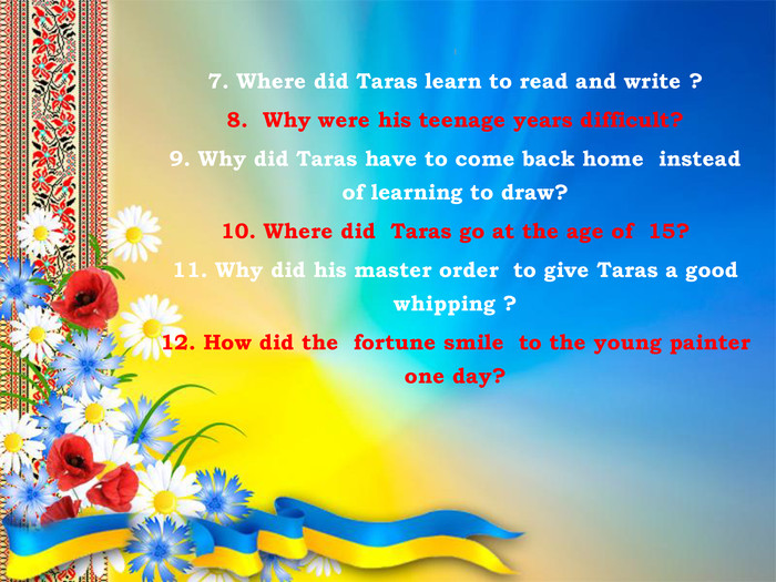 17. Where did Taras learn to read and write ?8. Why were his teenage years difficult?9. Why did Taras have to come back home instead of learning to draw?10. Where did Taras go at the age of 15?11. Why did his master order to give Taras a good whipping ?12. How did the fortune smile to the young painter one day?