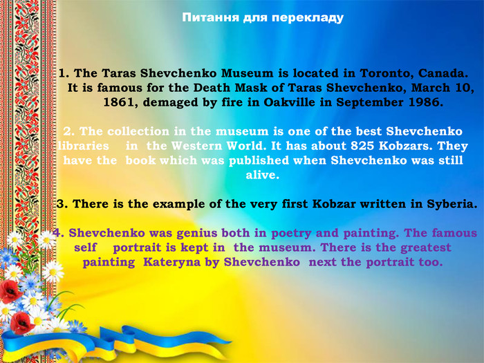1. The Taras Shevchenko Museum is located in Toronto, Canada. It is famous for the Death Mask of Taras Shevchenko, March 10, 1861, demaged by fire in Oakville in September 1986.2. The collection in the museum is one of the best Shevchenko libraries in the Western World. It has about 825 Kobzars. They have the book which was published when Shevchenko was still alive. 3. There is the example of the very first Kobzar written in Syberia. 4. Shevchenko was genius both in poetry and painting. The famous self portrait is kept in the museum. There is the greatest painting Kateryna by Shevchenko next the portrait too. Питання для перекладу
