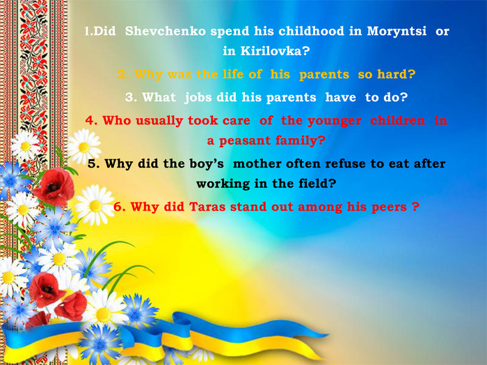 1. Did Shevchenko spend his childhood in Moryntsi or in Kirilovka?2. Why was the life of his parents so hard?3. What jobs did his parents have to do?4. Who usually took care of the younger children in a peasant family?5. Why did the boy's mother often refuse to eat after working in the field?6. Why did Taras stand out among his peers ?