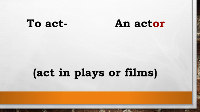 To act- An actor(act in plays or films)
