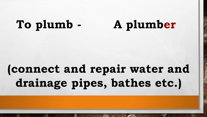 To plumb - A plumber(connect and repair water and drainage pipes, bathes etc.)