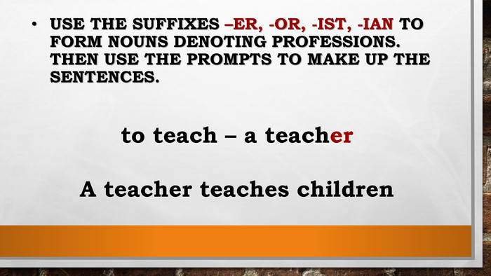 Use the suffixes –er, -or, -ist, -ian to form nouns denoting professions. Then use the prompts to make up the sentences. to teach – a teacher. A teacher teaches children