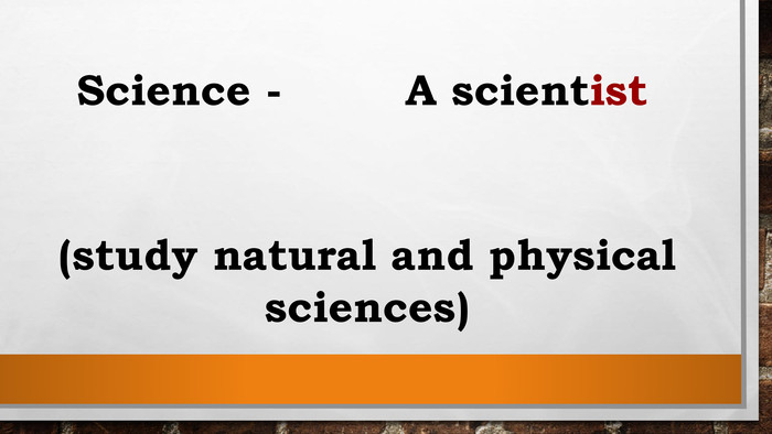 Science - A scientist (study natural and physical sciences)