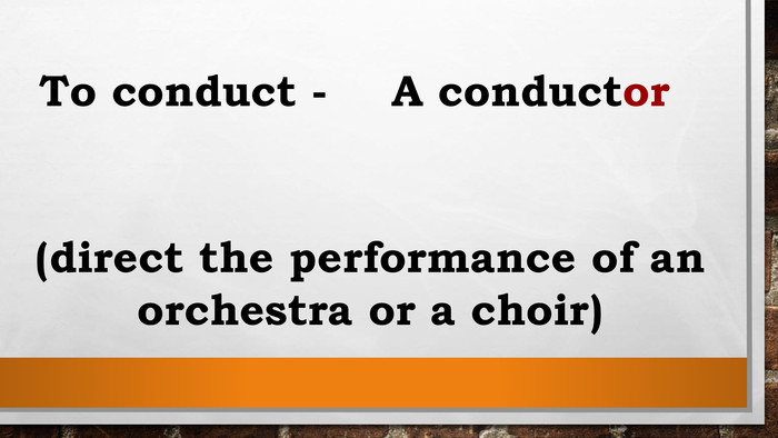To conduct - A conductor (direct the performance of an orchestra or a choir)