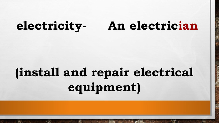 electricity- An electrician(install and repair electrical equipment)