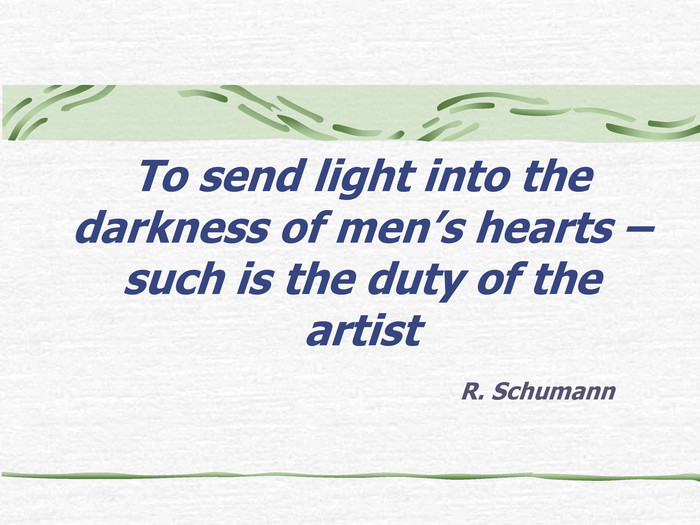 To send light into the darkness of men's hearts – such is the duty of the artist R. Schumann