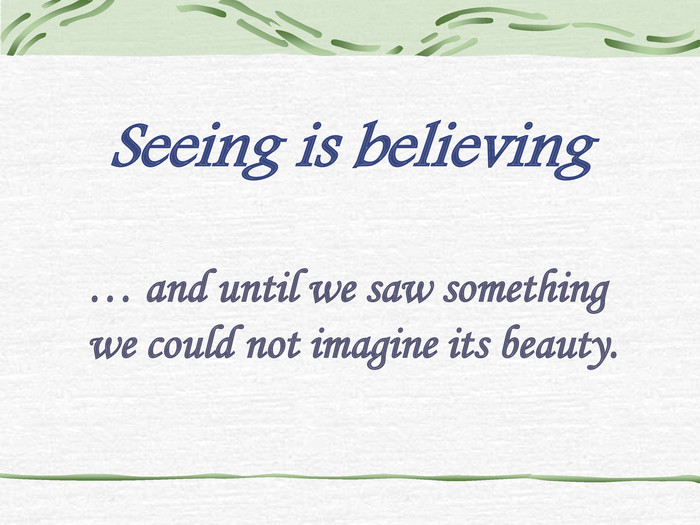 Seeing is believing … and until we saw something we could not imagine its beauty.