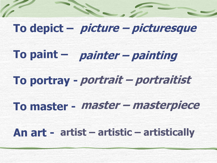 To depict –  To paint –   To portray -  To master -   An art - picture – picturesque  painter – painting  portrait – portraitist master – masterpiece artist – artistic – artistically