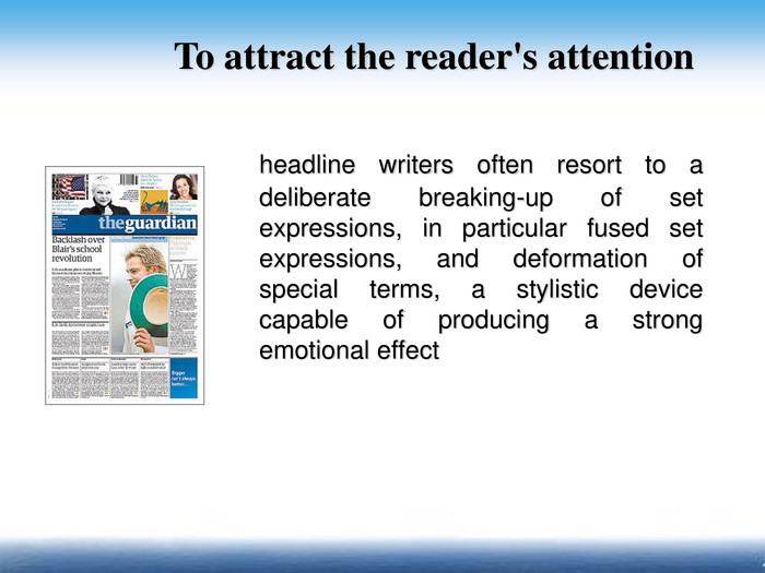 headline writers often resort to a deliberate breaking-up of set expressions, in particular fused set expressions, and deformation of special terms, a stylistic device capable of producing a strong emotional effect To attract the reader's attention