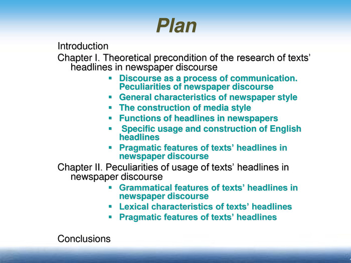 Plan Introduction Chapter І. Theoretical precondition of the research of texts' headlines in newspaper discourse      Discourse as a process of communication. Peculiarities of newspaper discourse General characteristics of newspaper style The construction of media style Functions of headlines in newspapers  Specific usage and construction of English headlines Pragmatic features of texts' headlines in newspaper discourse Chapter ІІ. Peculiarities of usage of texts' headlines in newspaper discourse  Grammatical features of texts' headlines in newspaper discourse Lexical characteristics of texts' headlines  Pragmatic features of texts' headlines   Conclusions