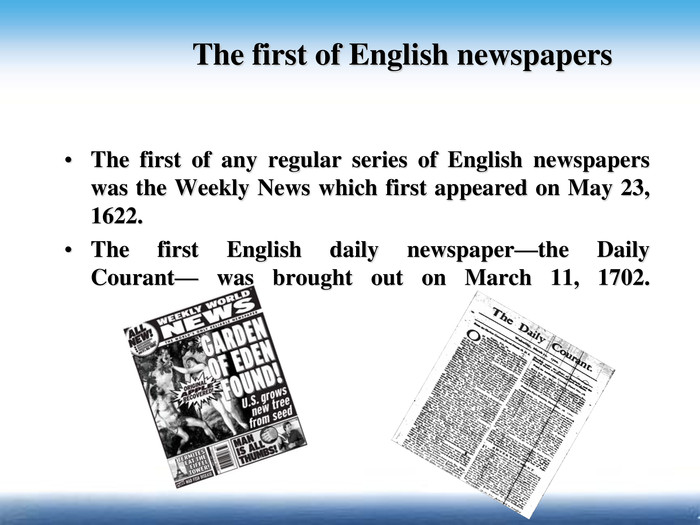 The first of any regular series of English newspapers was the Weekly News which first appeared on May 23, 1622. The first English daily newspaper—the Daily Courant— was brought out on March 11, 1702.     The first of English newspapers