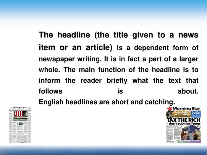 The headline (the title given to a news item or an article) is a dependent form of newspaper writing. It is in fact a part of a larger whole. The main function of the headline is to inform the reader briefly what the text that follows is about.English headlines are short and catching.