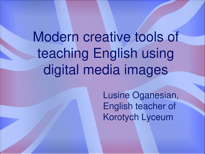 Modern creative tools of teaching English using digital media images. Lusine Oganesian, English teacher of Korotych Lyceum