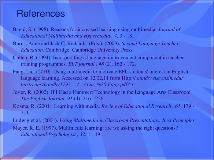References. Bagui, S. (1998). Reasons for increased learning using multimedia. Journal of Educational Multimedia and Hypermedia , 7, 3 - 18. Burns, Anne and Jack C. Richards. (Eds.). (2009). Second Language Teacher Education. Cambridge: Cambridge University Press. Cullen, R. (1994). Incorporating a language improvement component in teacher training programmes. ELT journal , 48 (2), 162 - 172. Fang, Liu. (2010). Using multimedia to motivate EFL students' interest in English language learning. Accessed on 12.02.11 from Http:// minds.wisconsin.edu/ bitstream /handle/1793 /... / Liu, %20 Fang.pdf? 1 Jester, R. (2002). If I Had a Hammer: Technology in the Language Arts Classroom. The English Journal, 91 (4), 216 - 226. Kozma, R. (2001). Learning with media. Review of Educational Research , 61, 179 - 211. Ludwig et al. (2004). Using Multimedia in Classroom Presentations: Best Principles. Mayer, R. E. (1997). Multimedia learning: are we asking the right questions? Educational Psychologist , 32, 1 - 19.