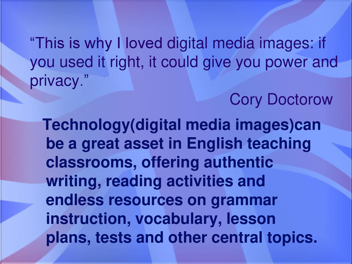 """This is why I loved digital media images: if you used it right, it could give you power and privacy."" Cory Doctorow Technology(digital media images)can be a great asset in English teaching classrooms, offering authentic writing, reading activities and endless resources on grammar instruction, vocabulary, lesson plans, tests and other central topics."