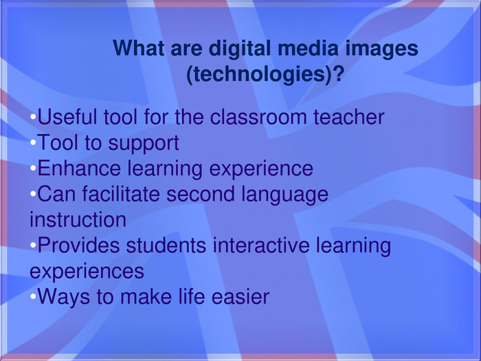 Useful tool for the classroom teacher. Tool to support. Enhance learning experience Can facilitate second language instruction. Provides students interactive learning experiences. Ways to make life easier. What are digital media images (technologies)?