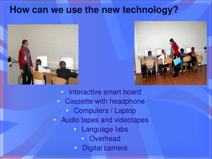 How can we use the new technology?Interactive smart board. Cassette with headphone. Computers / Laptop. Audio tapes and videotapes. Language labs. Overhead. Digital camera
