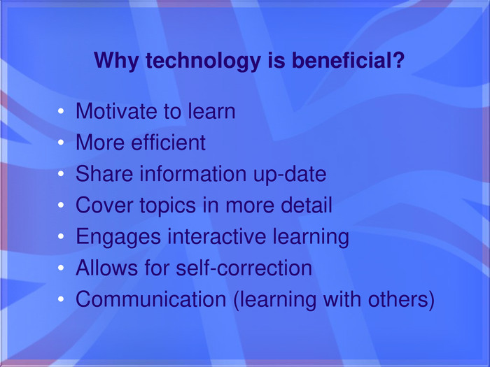 Why technology is beneficial?Motivate to learn. More efficient. Share information up-date. Cover topics in more detail. Engages interactive learning. Allows for self-correction. Communication (learning with others)