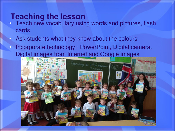 Teaching the lesson. Teach new vocabulary using words and pictures, flash cards. Ask students what they know about the colours. Incorporate technology: Power. Point, Digital camera, Digital images from Internet and Google images