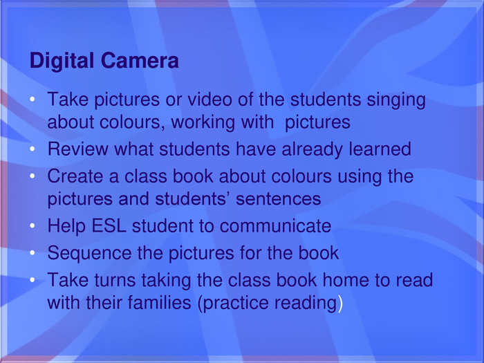 Take pictures or video of the students singing about colours, working with pictures. Review what students have already learned. Create a class book about colours using the pictures and students' sentences. Help ESL student to communicate. Sequence the pictures for the book. Take turns taking the class book home to read with their families (practice reading)Digital Camera