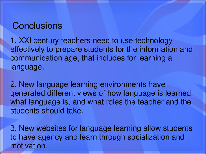 Conclusions1. XXI century teachers need to use technology effectively to prepare students for the information and communication age, that includes for learning a language.  2. New language learning environments have generated different views of how language is learned, what language is, and what roles the teacher and the students should take.  3. New websites for language learning allow students to have agency and learn through socialization and motivation.
