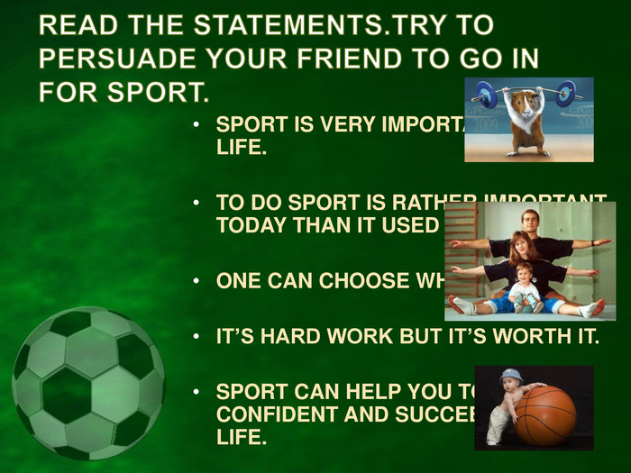SPORT IS VERY IMPORTANT IN OUR LIFE.  TO DO SPORT IS RATHER IMPORTANT TODAY THAN IT USED TO BE.  ONE CAN CHOOSE WHAT HE LIKES.  IT'S HARD WORK BUT IT'S WORTH IT.  SPORT CAN HELP YOU TO BE MORE CONFIDENT AND SUCCEED IN YOUR LIFE.