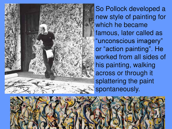 "So Pollock developed a new style of painting for which he became famous, later called as ""unconscious imagery"" or ""action painting"". He worked from all sides of his painting, walking across or through it splattering the paint spontaneously."