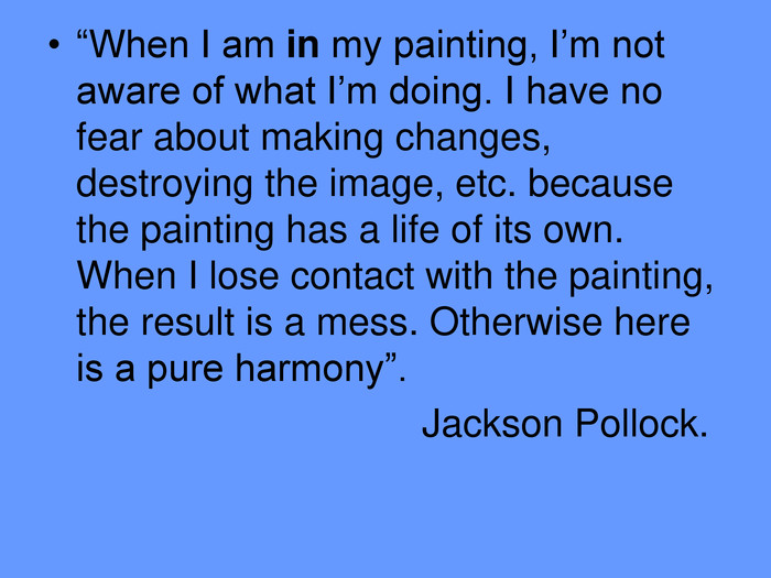 """When I am in my painting, I'm not aware of what I'm doing. I have no fear about making changes, destroying the image, etc. because the painting has a life of its own. When I lose contact with the painting, the result is a mess. Otherwise here is a pure harmony"".                                    Jackson Pollock."