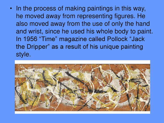 "In the process of making paintings in this way, he moved away from representing figures. He also moved away from the use of only the hand and wrist, since he used his whole body to paint. In 1956 ""Time"" magazine called Pollock ""Jack the Dripper"" as a result of his unique painting style."