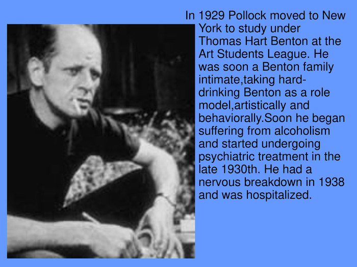 In 1929 Pollock moved to New York to study under Thomas Hart Benton at the Art Students League. He was soon a Benton family intimate,taking hard-drinking Benton as a role model,artistically and behaviorally.Soon he began suffering from alcoholism and started undergoing psychiatric treatment in the late 1930th. He had a nervous breakdown in 1938 and was hospitalized.
