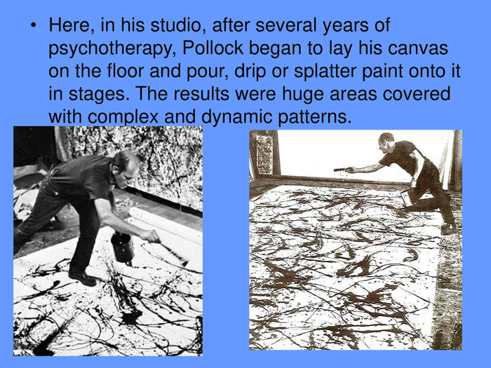 Here, in his studio, after several years of psychotherapy, Pollock began to lay his canvas on the floor and pour, drip or splatter paint onto it in stages. The results were huge areas covered with complex and dynamic patterns.