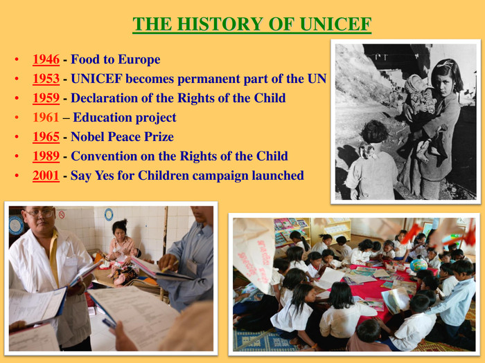 THE HISTORY OF UNIСEF 1946 - Food to Europe 1953 - UNICEF becomes permanent part of the UN 1959 - Declaration of the Rights of the Child 1961 – Education project 1965 - Nobel Peace Prize 1989 - Convention on the Rights of the Child  2001 - Say Yes for Children campaign launched