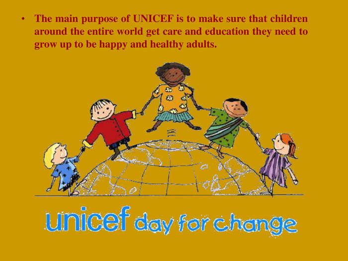 The main purpose of UNICEF is to make sure that children around the entire world get care and education they need to grow up to be happy and healthy adults.