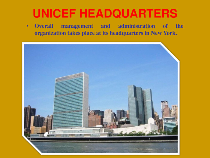 UNICEF HEADQUARTERS Overall management and administration of the organization takes place at its headquarters in New York.
