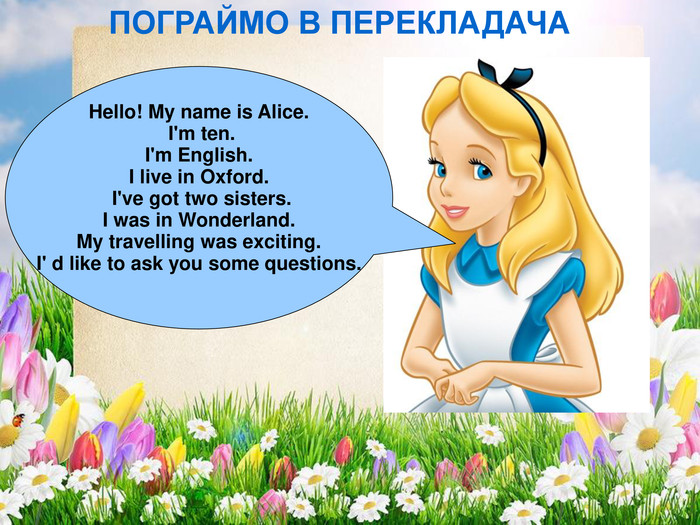 Hello! My name is Alice.  I'm ten.  I'm English.  I live in Oxford.  I've got two sisters. I was in Wonderland.  My travelling was exciting.  I' d like to ask you some questions.   ПОГРАЙМО В ПЕРЕКЛАДАЧА