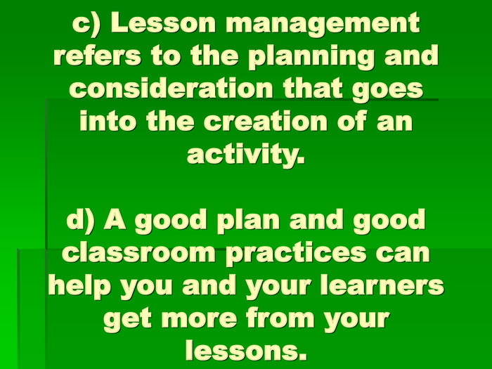 c) Lesson management refers to the planning and consideration that goes into the creation of an activity.d) A good plan and good classroom practices can help you and your learners get more from your lessons.