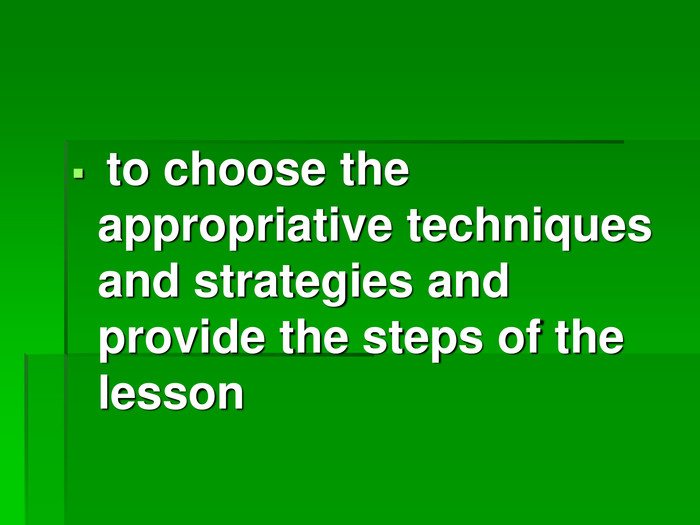 to choose the appropriative techniques and strategies and provide the steps of the lesson