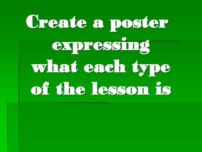 Create a poster expressing what each type of the lesson is