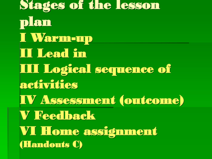 Stages of the lesson planI Warm-upII Lead inIII Logical sequence of activitiesIV Assessment (outcome)V FeedbackVI Home assignment(Handouts C)
