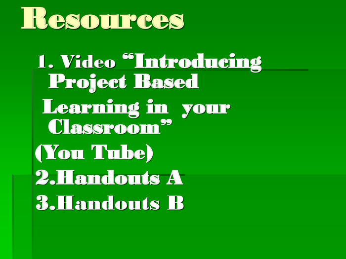 "Resources 1. Video ""Introducing Project Based  Learning in  your Classroom"" (You Tube) 2.Handouts A 3.Handouts B"