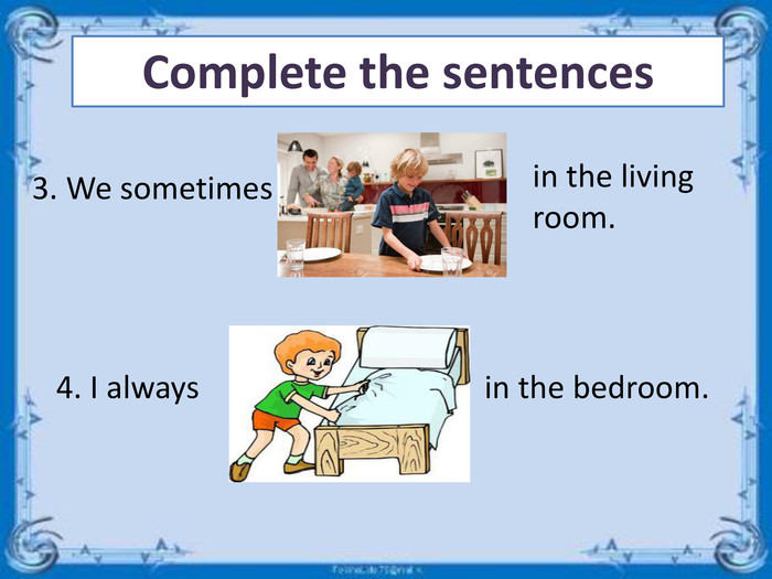 Complete the sentences3. We sometimes in the living room.4. I always in the bedroom.