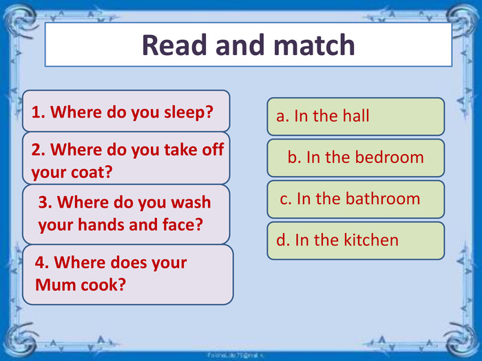 Read and matchd. In the kitchen2. Where do you take off your coat?d. In the kitchen3. Where do you wash your hands and face?d. In the kitchen1. Where do you sleep?d. In the kitchen4. Where does your Mum cook?b. In the bedrooma. In the hallc. In the bathroomd. In the kitchen