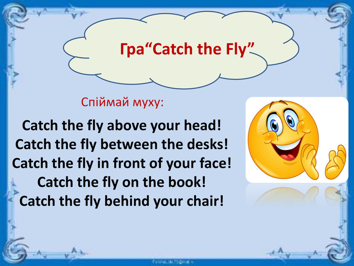"Гра""Catch the Fly""Спіймай муху: Catch the fly above your head!Catch the fly between the desks!Catch the fly in front of your face!Catch the fly on the book!Catch the fly behind your chair!"