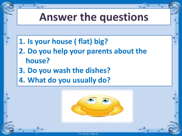 Answer the questions Is your house ( flat) big? Do you help your parents about the house? Do you wash the dishes? What do you usually do?