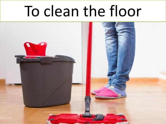 To clean the floor