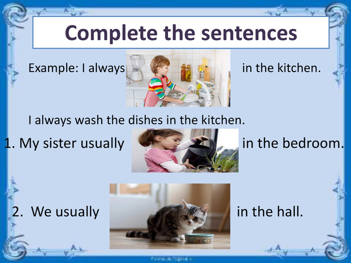 Complete the sentences. Example: I alwaysin the kitchen. I always wash the dishes in the kitchen.1. My sister usuallyin the bedroom.2. We usuallyin the hall.