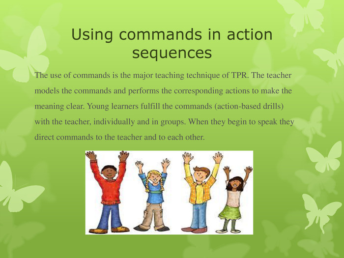 Using commands in action sequences The use of commands is the major teaching technique of TPR. The teacher models the commands and performs the corresponding actions to make the meaning clear. Young learners fulfill the commands (action-based drills) with the teacher, individually and in groups. When they begin to speak they direct commands to the teacher and to each other.