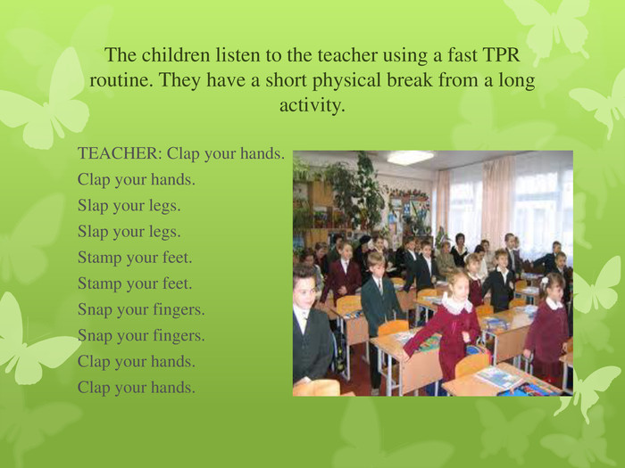 The children listen to the teacher using a fast TPR routine. They have a short physical break from a long activity. 